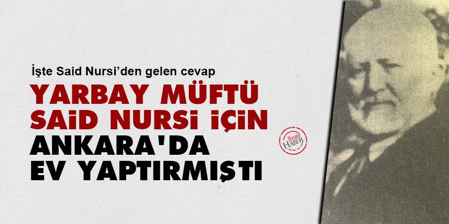 Yarbay Müftü, Said Nursi için Ankara'da ev yaptırmıştı