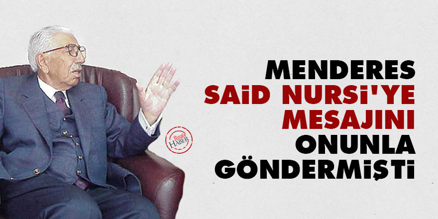 Menderes, Said Nursi'ye mesajını onunla göndermişti