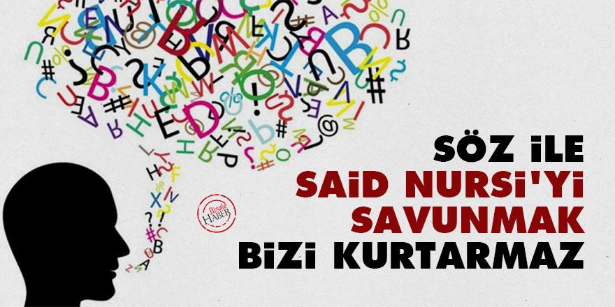 Söz ile Said Nursi'yi savunmak bizi kurtarmaz