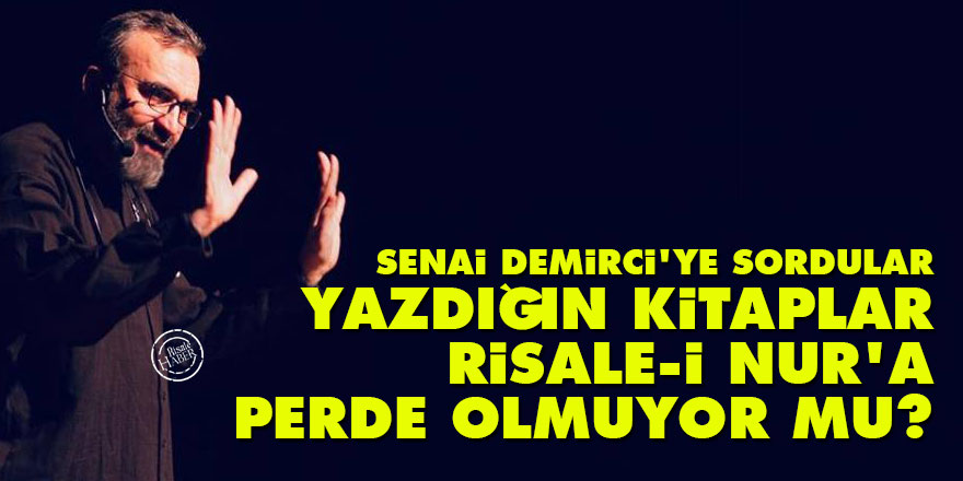 Senai Demirci'ye sordular: 'Yazdığınız kitaplar Risale-i Nur'a perde olmuyor mu?'