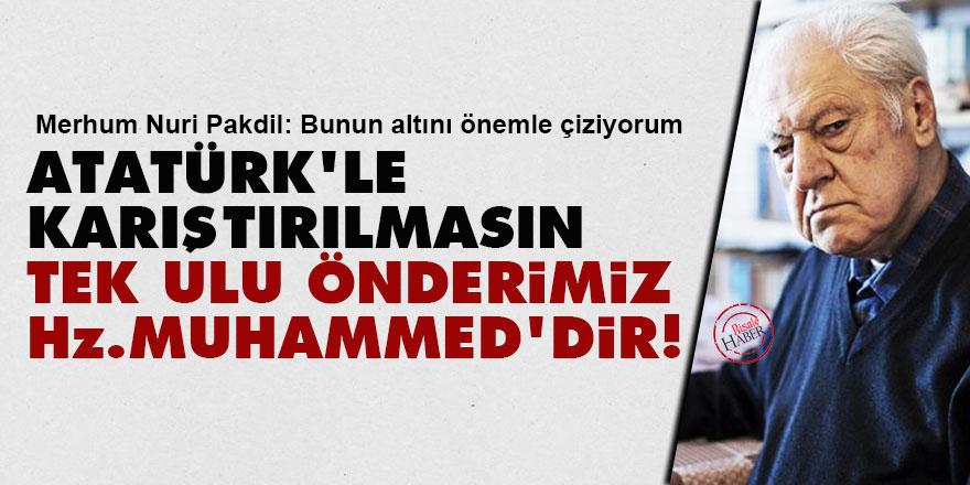 Nuri Pakdil: Atatürk'le karıştırılmasın tek ulu önderimiz Hz. Muhammed'dir!
