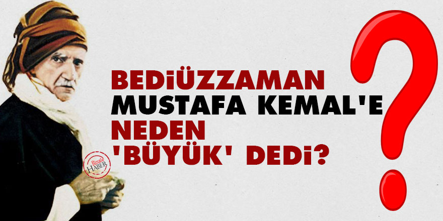 Bediüzzaman Mustafa Kemal'e neden 'büyük' dedi?