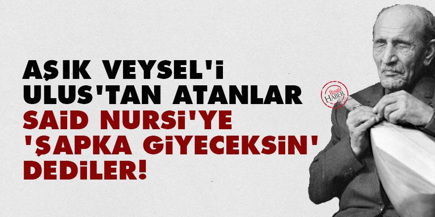 Aşık Veysel'i Ulus'tan atanlar, Said Nursi'ye 'şapka giyeceksin' dediler!