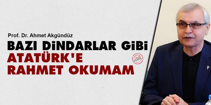Ahmet Akgündüz: Bazı dindarlar gibi Atatürk'e rahmet okumam!