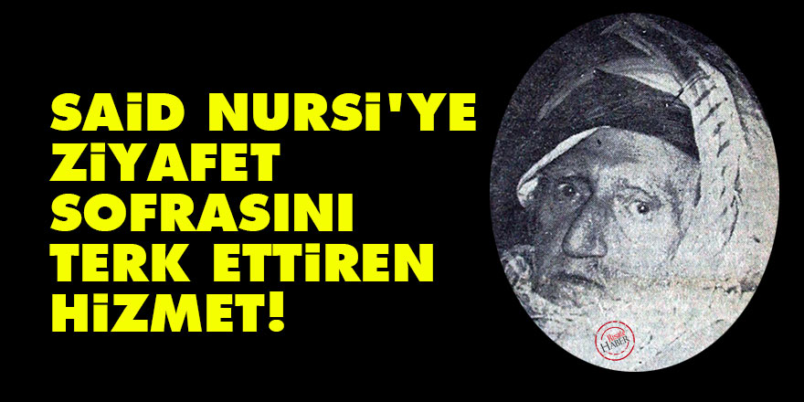 Said Nursi'ye ziyafet sofrasını terk ettiren hizmet!
