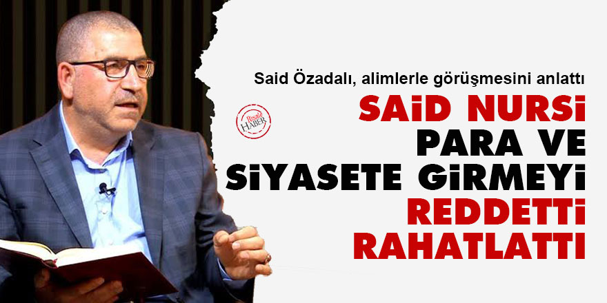 Said Nursi, para ve siyasete girmeyi reddetti rahatlattı