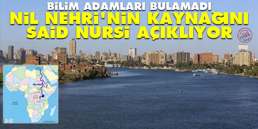 Bilim adamları bulamadı! Nil Nehri'nin kaynağını Said Nursi açıklıyor