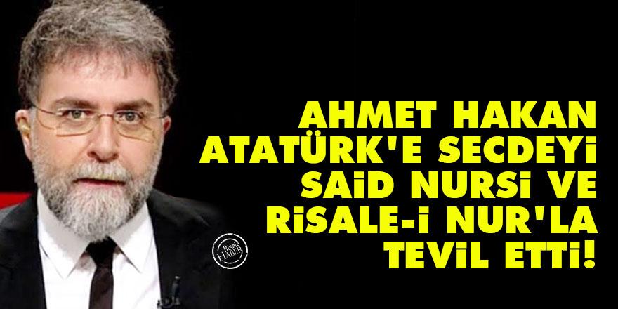 Ahmet Hakan, Atatürk'e secdeyi Said Nursi ve Risale-i Nur'la tevil etti!