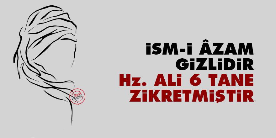 İsm-i Âzam gizlidir Hz. Ali 6 tane zikretmiştir