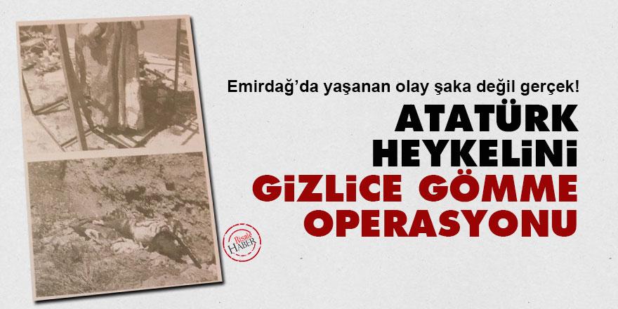 Şaka değil gerçek: Atatürk heykelini gizlice gömme operasyonu!