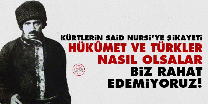 Kürtlerin Said Nursi'ye şikayeti: Hükûmet ve Türkler nasıl olsalar, biz rahat edemiyoruz!