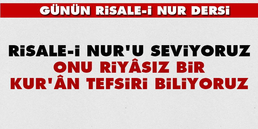 Risale-i Nur'u seviyoruz, onu riyâsız bir Kur'ân tefsiri biliyoruz