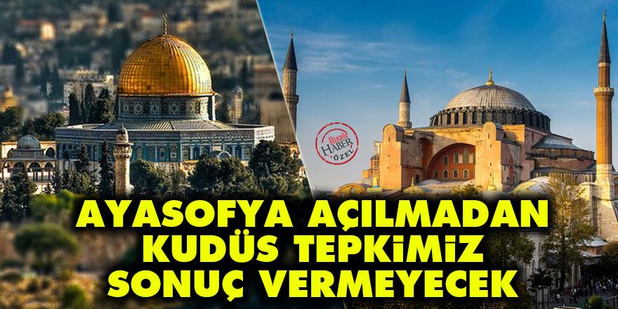 Ayasofya açılmadan Kudüs tepkimiz sonuç vermeyecek