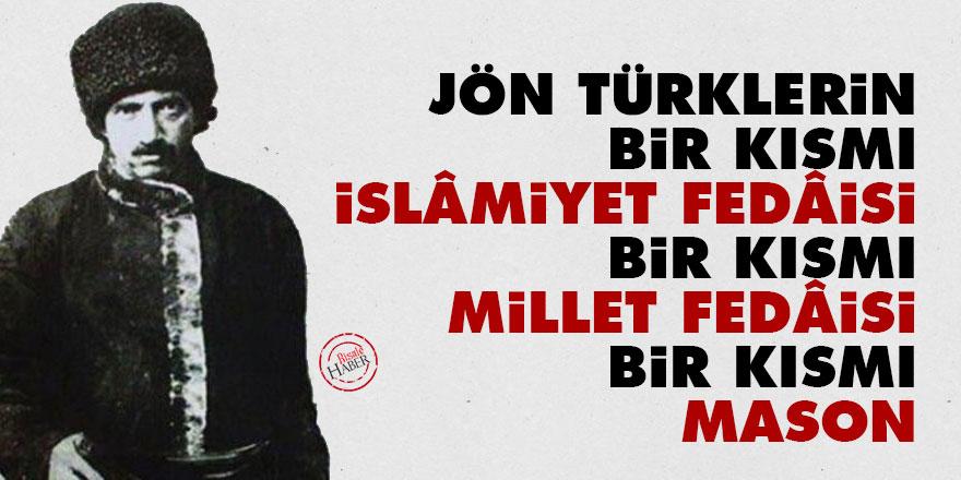 Jön Türklerin bir kısmı İslâmiyet fedâisi, bir kısmı millet fedâisi bir kısmı mason