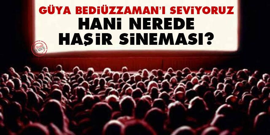 Güya Bediüzzaman'ı seviyoruz, hani nerede haşir sineması?