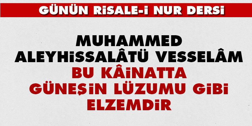 Muhammed aleyhissalâtü vesselâm, bu kâinatta güneşin lüzumu gibi elzemdir