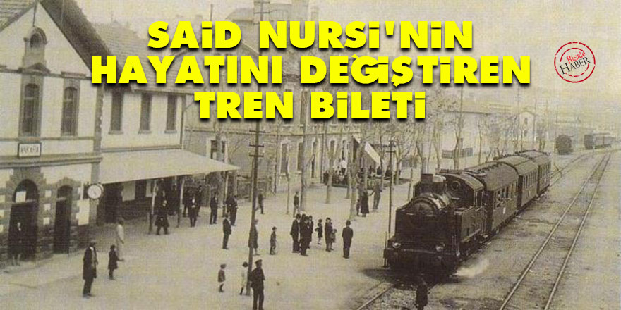 Said Nursi'nin hayatını değiştiren tren bileti