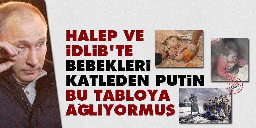Halep ve İdlib'te bebekleri katleden Putin bu tabloya ağlıyormuş!