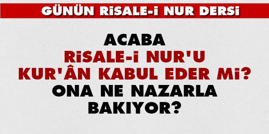 Acaba Risale-i Nur'u Kur'ân kabul eder mi? Ona ne nazarla bakıyor?