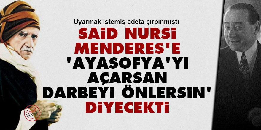 Said Nursi Menderes'e 'Ayasofya'yı açarsan darbeyi önlersin' diyecekti