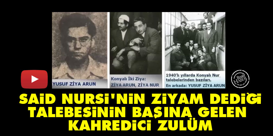 Said Nursi'nin Ziyam dediği Ziya Arun'un başına gelen kahredici zulüm