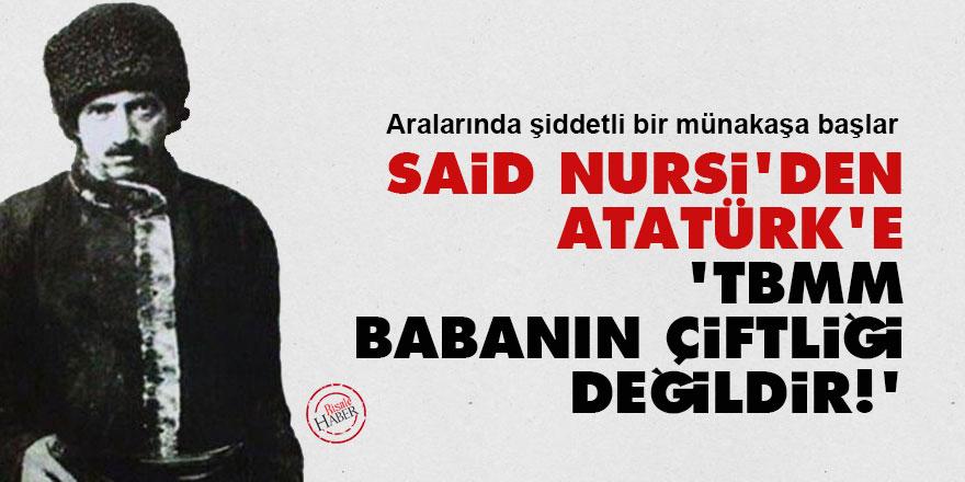 Said Nursi'den Atatürk'e: TBMM babanın çiftliği değildir!