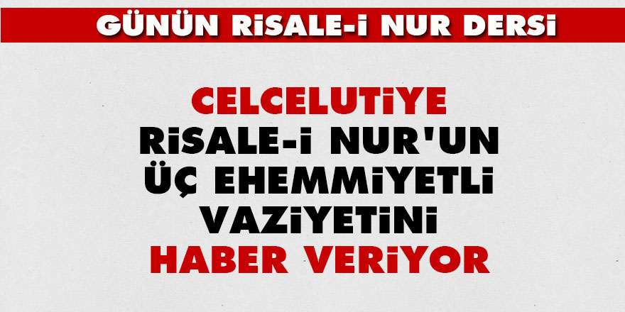 Celcelutiye Risale-i Nur'un üç ehemmiyetli vaziyetini haber veriyor