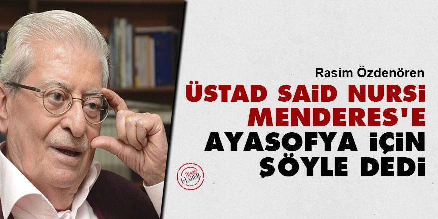 Rasim Özdenören: Üstad Said Nursi, Menderes'e Ayasofya için şöyle dedi