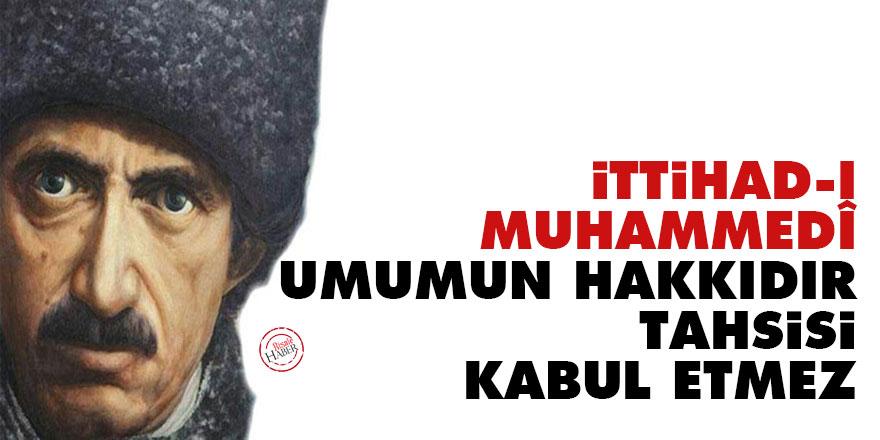 Bediüzzaman: İttihad-ı Muhammedî umumun hakkıdır tahsisi kabul etmez