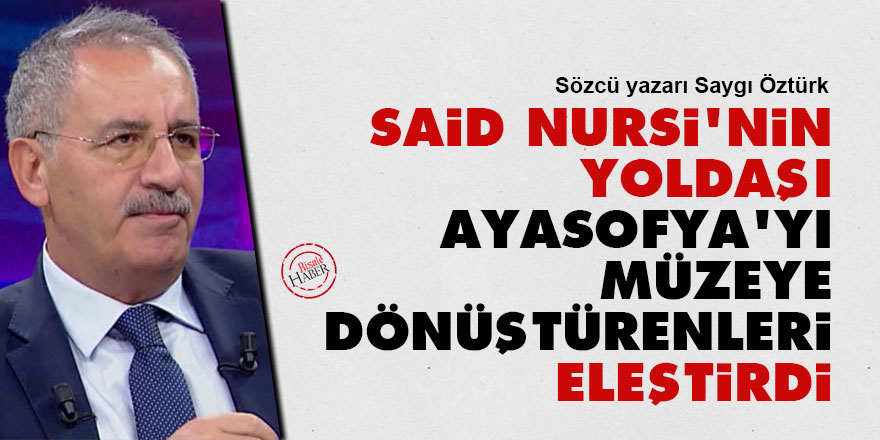 Said Nursi'nin yoldaşı Ayasofya'yı müzeye dönüştürenleri eleştirdi