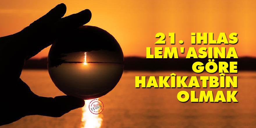 21. İhlas Lem'asına göre hakîkatbîn olmak