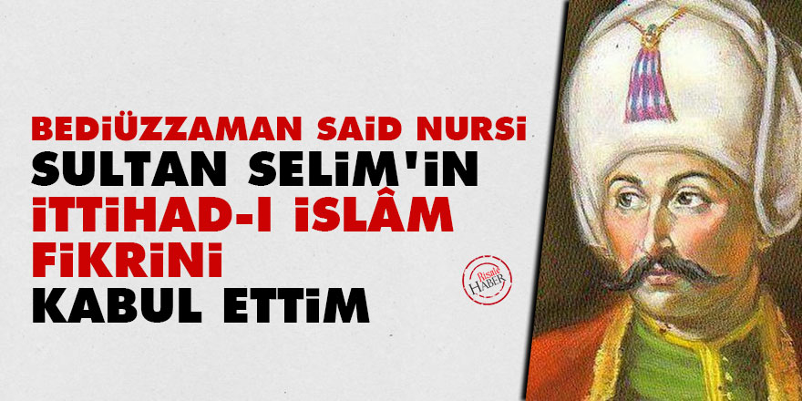 Said Nursi: Sultan Selim'in ittihad-ı İslâmdaki fikrini kabul ettim
