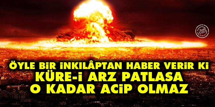 Bediüzzaman: Öyle bir inkılâptan haber verir ki küre-i arz patlasa o kadar acip olmaz