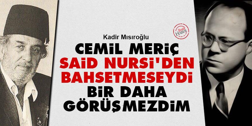 Kadir Mısıroğlu: Cemil Meriç Said Nursi'den bahsetmeseydi bir daha görüşmezdim