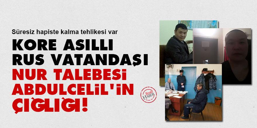 Kore asıllı Rus vatandaşı Nur talebesi Abdulcelil'in çığlığı