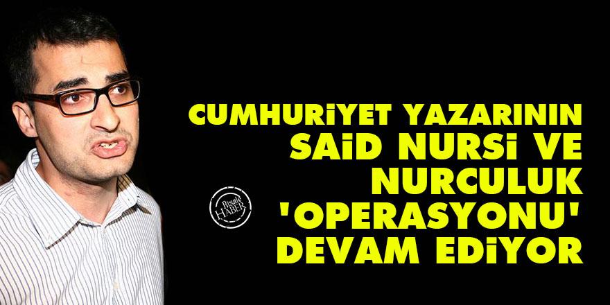 Cumhuriyet yazarının, Said Nursi ve Nurculuk operasyonu devam ediyor