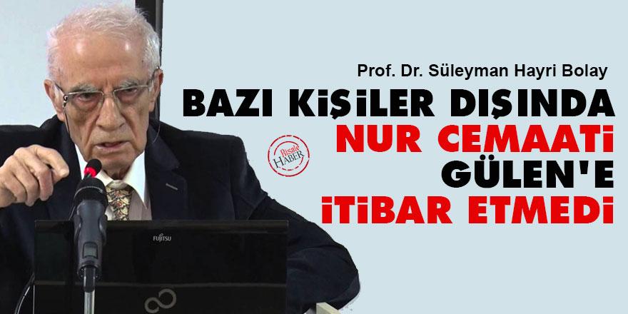 Prof. S. HayriBolay: Bazı kişiler dışında Nur cemaati Gülen'e itibar etmedi