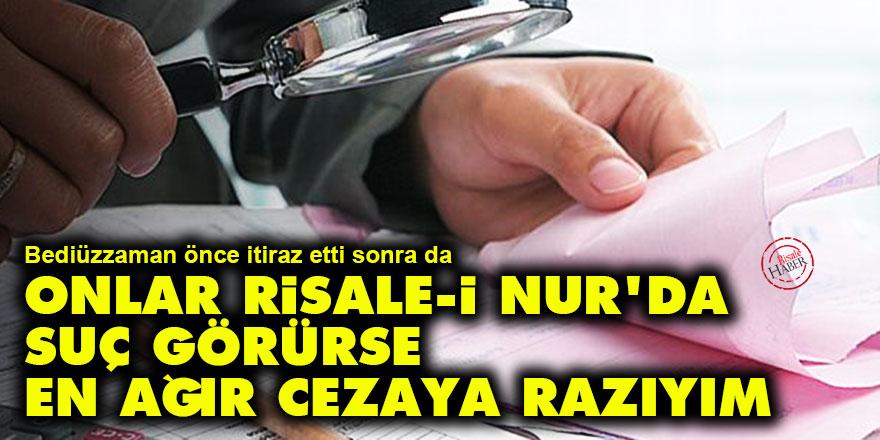 Bediüzzaman: Eğer onlar Risale-i Nur'da suç görürse en ağır cezaya razıyım