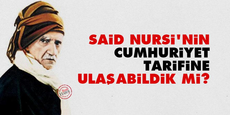 Said Nursi'nin Cumhuriyet tarifine ulaşabildik mi?