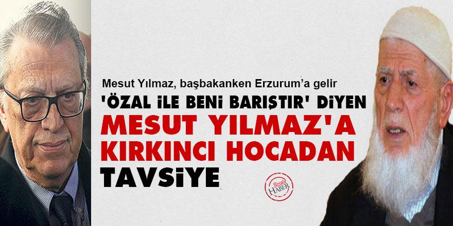 'Turgut Özal ile beni barıştır' diyen Mesut Yılmaz'a Kırkıncı Hocadan tavsiye