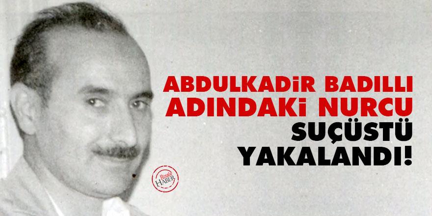 Abdülkadir Badıllı adındaki Nurcu suçüstü yakalandı!