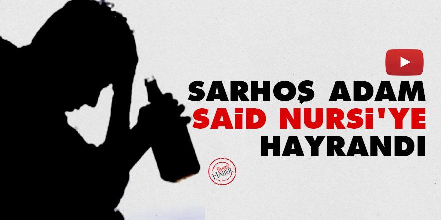 Sarhoş adam Said Nursi'ye hayrandı