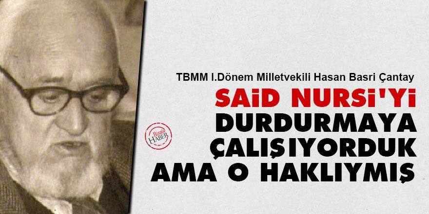 Hasan Basri Çantay: Said Nursi'yi durdurmaya çalışıyorduk ama o haklıymış
