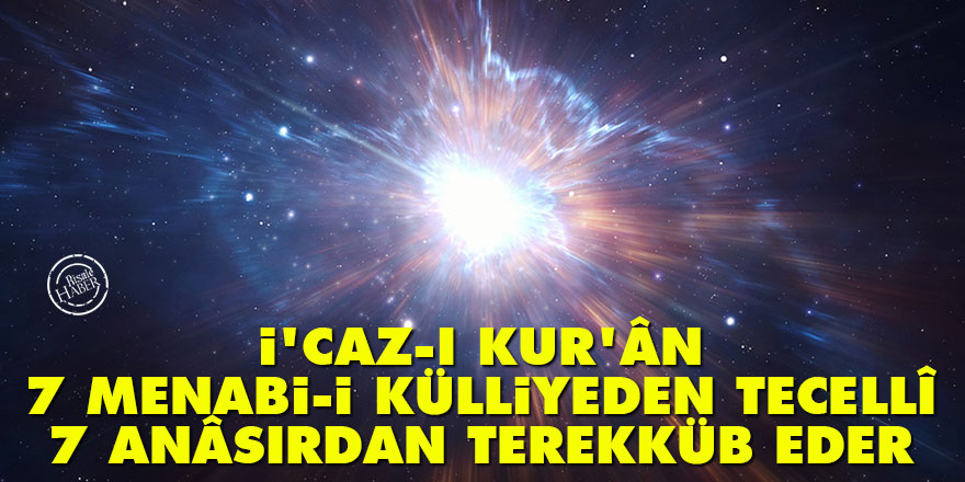 Bediüzzaman: İ'caz-ı Kur'ân 7 menabi-i külliyeden tecellî ve 7 anâsırdan terekküb eder