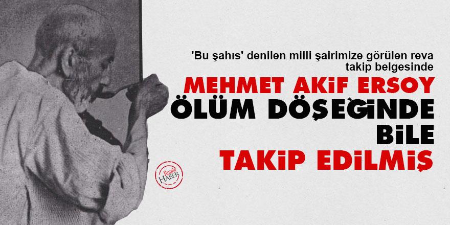 Mehmet Akif Ersoy, ölüm döşeğinde bile takip edilmiş