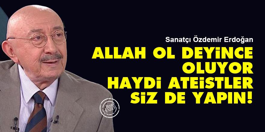 Özdemir Erdoğan: Allah ol deyince oluyor, haydi ateistler siz de yapın!