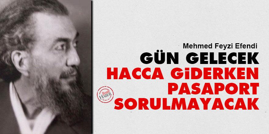 Mehmed Feyzi Efendi: Gün gelecek Hacca giderken pasaport sorulmayacak