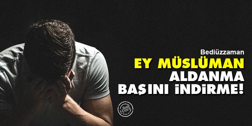 Bediüzzaman: Ey Müslüman, aldanma, başını indirme!