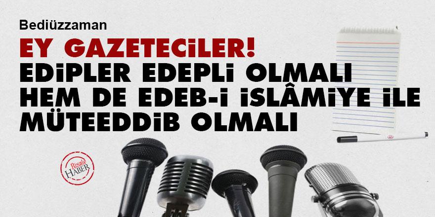 Bediüzzaman: Ey gazeteciler! Edipler edepli olmalı hem de edeb-i İslâmiye ile müteeddib olmalı