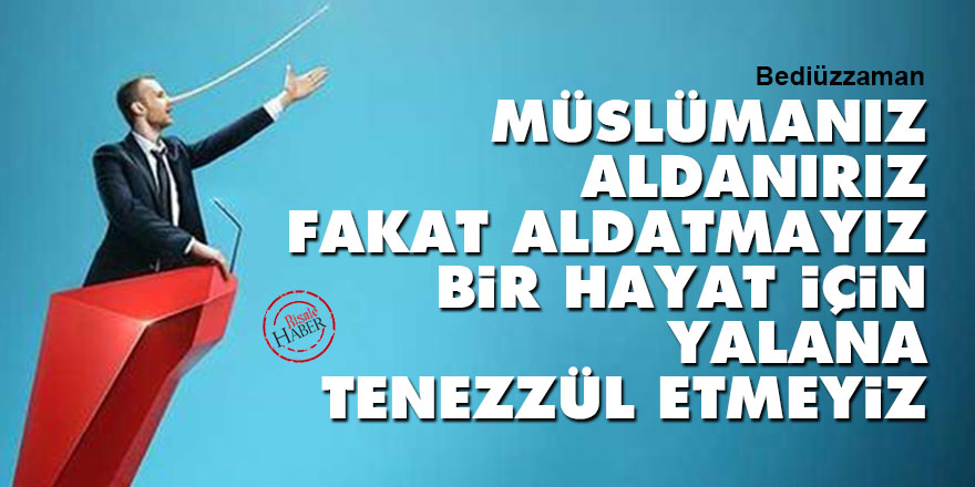 Bediüzzaman: Müslümanız, aldanırız, fakat aldatmayız, bir hayat için yalana tenezzül etmeyiz